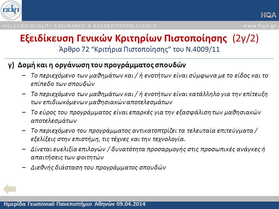 Εξειδίκευση Γενικών Κριτηρίων Πιστοποίησης (2γ/2) Άρθρο 72 Κριτήρια Πιστοποίησης του Ν.4009/11 Ημερίδα Γεωπονικό Πανεπιστήμιο Αθηνών 09.04.2014 γ) Δομή και η οργάνωση του προγράμματος σπουδών –Το περιεχόμενο των μαθημάτων και / ή ενοτήτων είναι σύμφωνα με το είδος και το επίπεδο των σπουδών –Το περιεχόμενο των μαθημάτων και / ή ενοτήτων είναι κατάλληλο για την επίτευξη των επιδιωκόμενων μαθησιακών αποτελεσμάτων –Το εύρος του προγράμματος είναι επαρκές για την εξασφάλιση των μαθησιακών αποτελεσμάτων –Το περιεχόμενο του προγράμματος αντικατοπτρίζει τα τελευταία επιτεύγματα / εξελίξεις στην επιστήμη, τις τέχνες και την τεχνολογία.