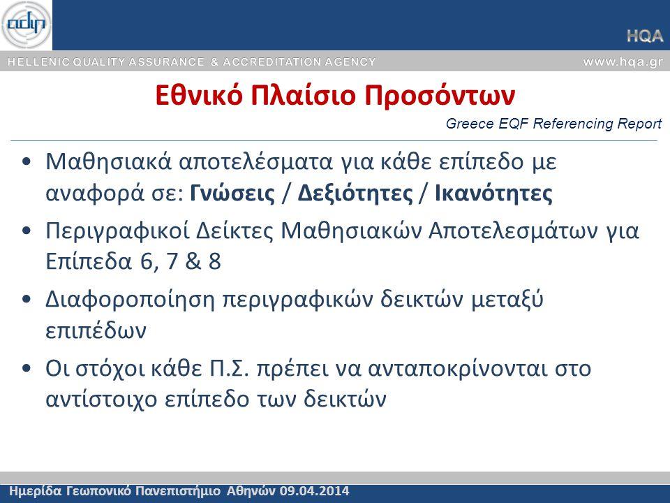 Εθνικό Πλαίσιο Προσόντων Ημερίδα Γεωπονικό Πανεπιστήμιο Αθηνών 09.04.2014 •Μαθησιακά αποτελέσματα για κάθε επίπεδο με αναφορά σε: Γνώσεις / Δεξιότητες / Ικανότητες •Περιγραφικοί Δείκτες Μαθησιακών Αποτελεσμάτων για Επίπεδα 6, 7 & 8 •Διαφοροποίηση περιγραφικών δεικτών μεταξύ επιπέδων •Οι στόχοι κάθε Π.Σ.