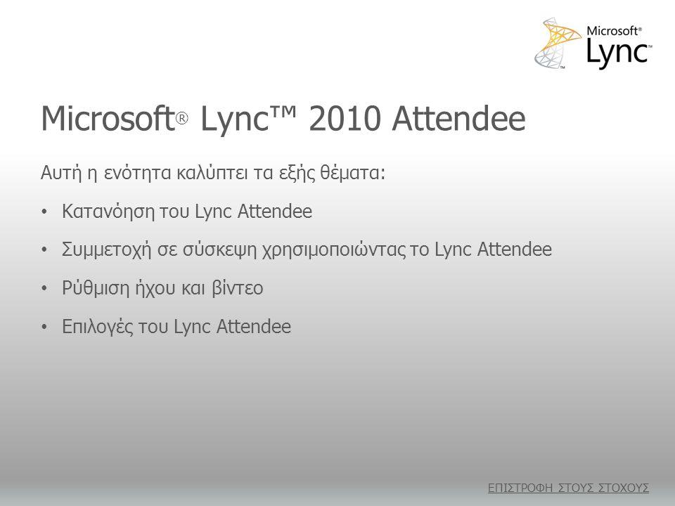 Microsoft ® Lync™ 2010 Attendee Αυτή η ενότητα καλύπτει τα εξής θέματα: • Κατανόηση του Lync Attendee • Συμμετοχή σε σύσκεψη χρησιμοποιώντας το Lync Attendee • Ρύθμιση ήχου και βίντεο • Επιλογές του Lync Attendee ΕΠΙΣΤΡΟΦΗ ΣΤΟΥΣ ΣΤΟΧΟΥΣ