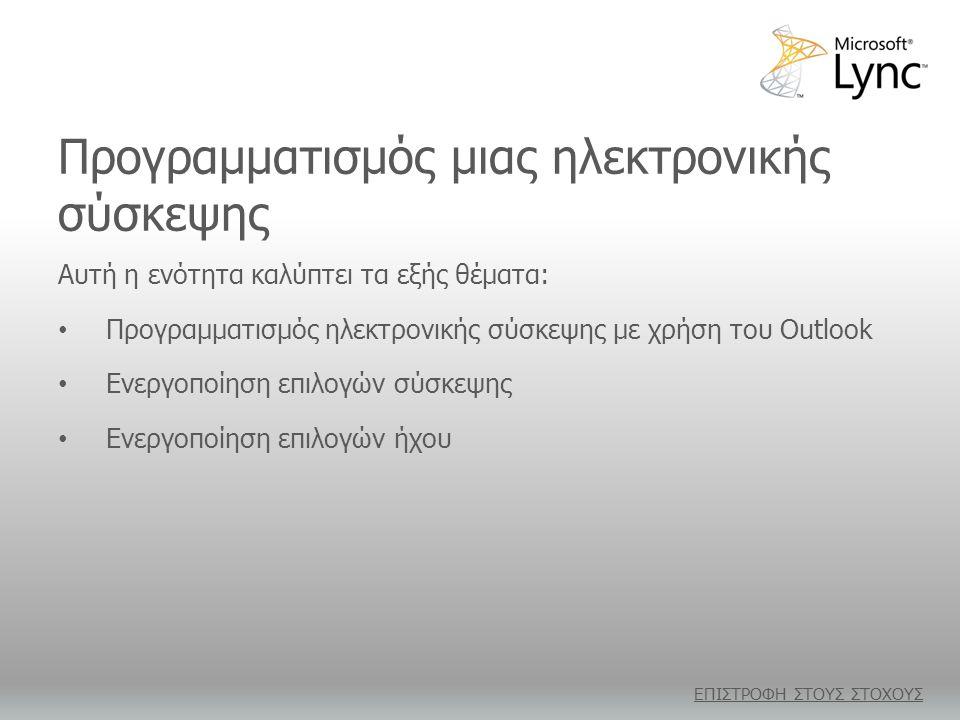 Προγραμματισμός μιας ηλεκτρονικής σύσκεψης Αυτή η ενότητα καλύπτει τα εξής θέματα: • Προγραμματισμός ηλεκτρονικής σύσκεψης με χρήση του Outlook • Ενεργοποίηση επιλογών σύσκεψης • Ενεργοποίηση επιλογών ήχου ΕΠΙΣΤΡΟΦΗ ΣΤΟΥΣ ΣΤΟΧΟΥΣ