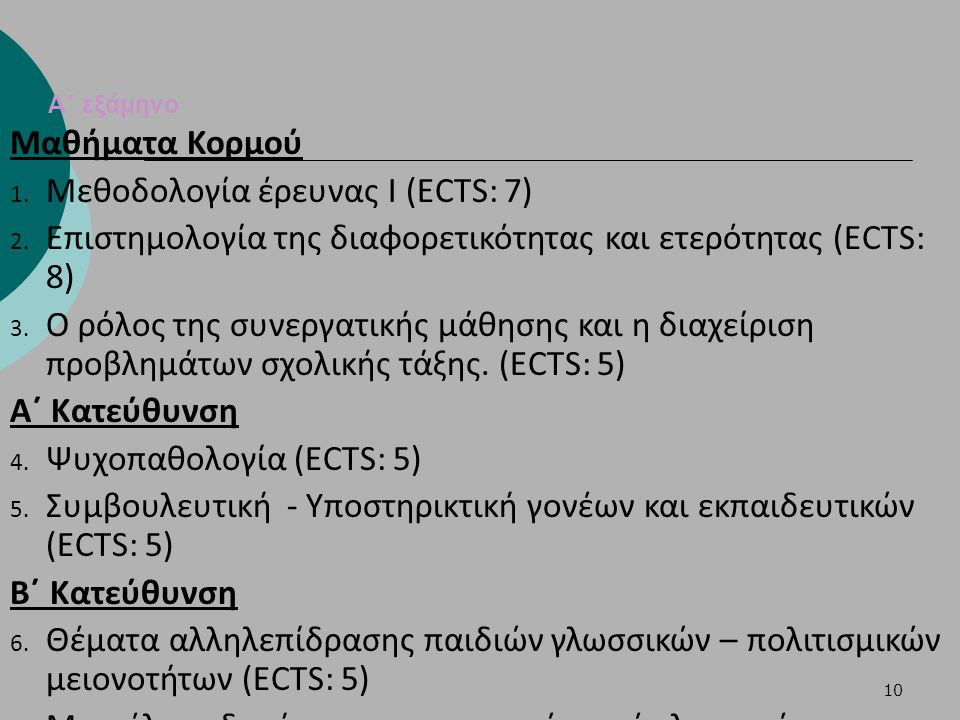 10 Α΄ εξάμηνο Μαθήματα Κορμού 1. Μεθοδολογία έρευνας Ι (ECTS: 7) 2. Επιστημολογία της διαφορετικότητας και ετερότητας (ECTS: 8) 3. Ο ρόλος της συνεργα