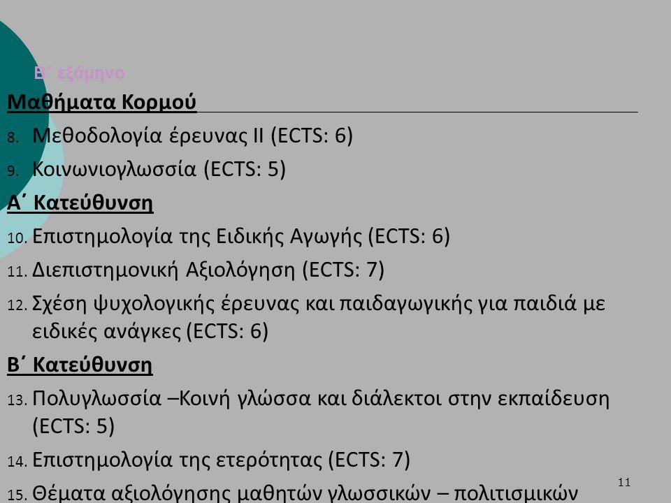 11 Β΄ εξάμηνο Μαθήματα Κορμού 8. Μεθοδολογία έρευνας ΙΙ (ECTS: 6) 9. Κοινωνιογλωσσία (ECTS: 5) Α΄ Κατεύθυνση 10. Επιστημολογία της Ειδικής Αγωγής (ECT