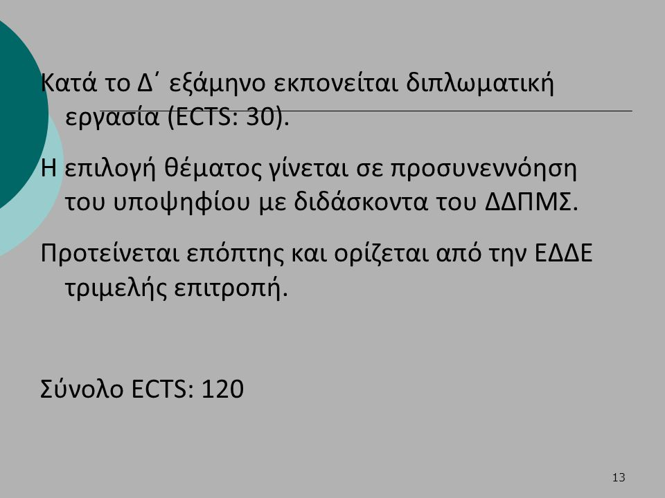 13 Κατά το Δ΄ εξάμηνο εκπονείται διπλωματική εργασία (ECTS: 30). Η επιλογή θέματος γίνεται σε προσυνεννόηση του υποψηφίου με διδάσκοντα του ΔΔΠΜΣ. Προ