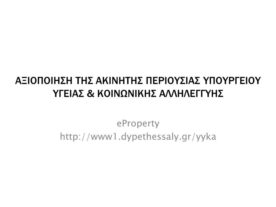 ΑΞΙΟΠΟΙΗΣΗ ΤΗΣ ΑΚΙΝΗΤΗΣ ΠΕΡΙΟΥΣΙΑΣ ΥΠΟΥΡΓΕΙΟΥ ΥΓΕΙΑΣ & ΚΟΙΝΩΝΙΚΗΣ ΑΛΛΗΛΕΓΓΥΗΣ eProperty http://www1.dypethessaly.gr/yyka