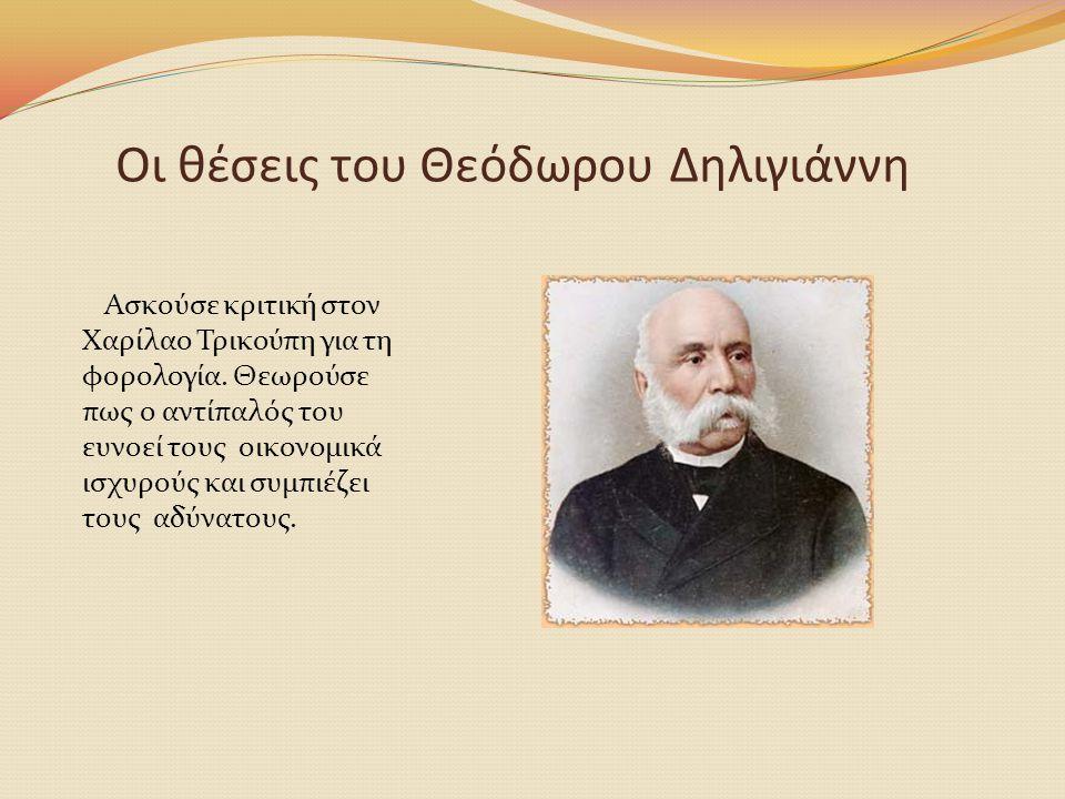 Οι θέσεις του Θεόδωρου Δηλιγιάννη Ασκούσε κριτική στον Χαρίλαο Τρικούπη για τη φορολογία. Θεωρούσε πως ο αντίπαλός του ευνοεί τους οικονομικά ισχυρούς