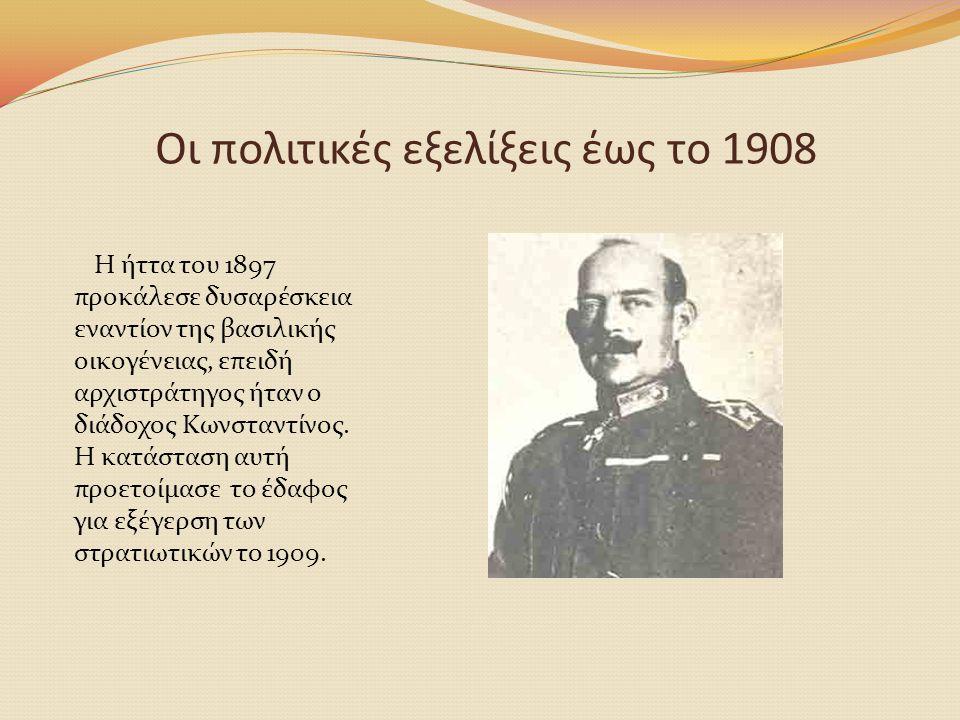 Οι πολιτικές εξελίξεις έως το 1908 Η ήττα του 1897 προκάλεσε δυσαρέσκεια εναντίον της βασιλικής οικογένειας, επειδή αρχιστράτηγος ήταν ο διάδοχος Κωνσ