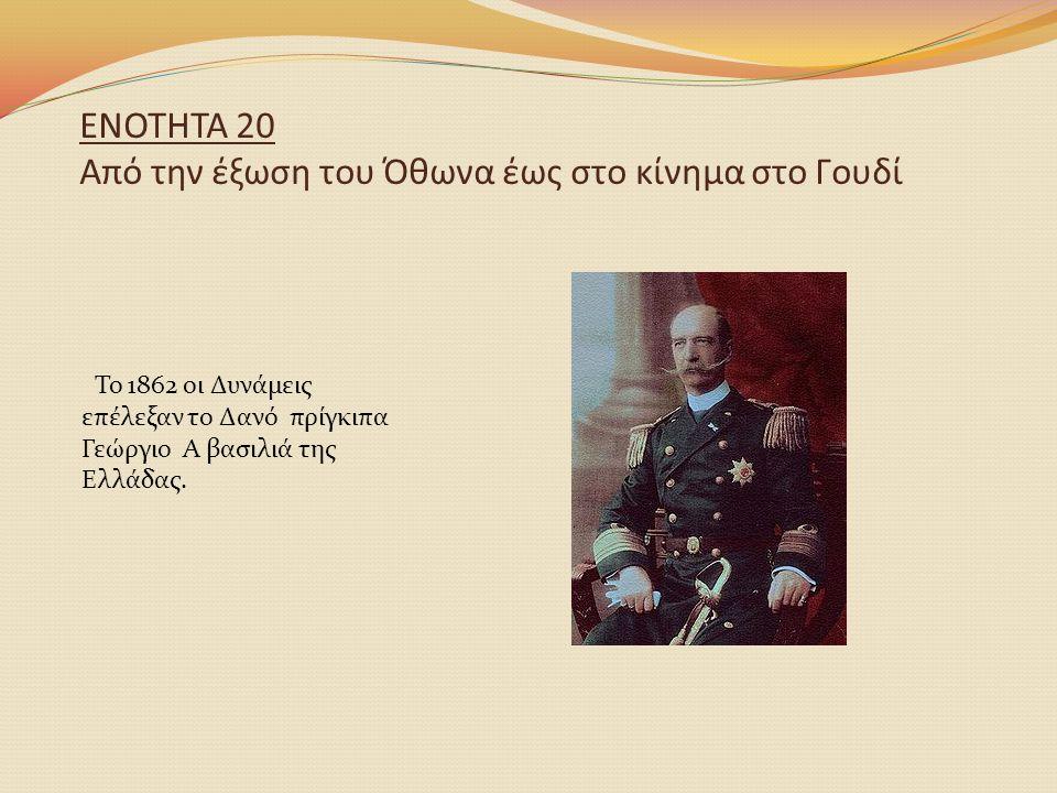 ΕΝΟΤΗΤΑ 20 Από την έξωση του Όθωνα έως στο κίνημα στο Γουδί Το 1862 οι Δυνάμεις επέλεξαν το Δανό πρίγκιπα Γεώργιο Α βασιλιά της Ελλάδας.