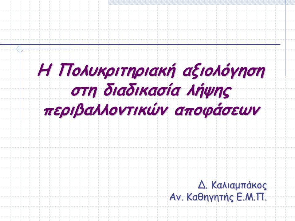 Η Πολυκριτηριακή αξιολόγηση στη διαδικασία λήψης περιβαλλοντικών αποφάσεων Δ. Καλιαμπάκος Αν. Καθηγητής Ε.Μ.Π.