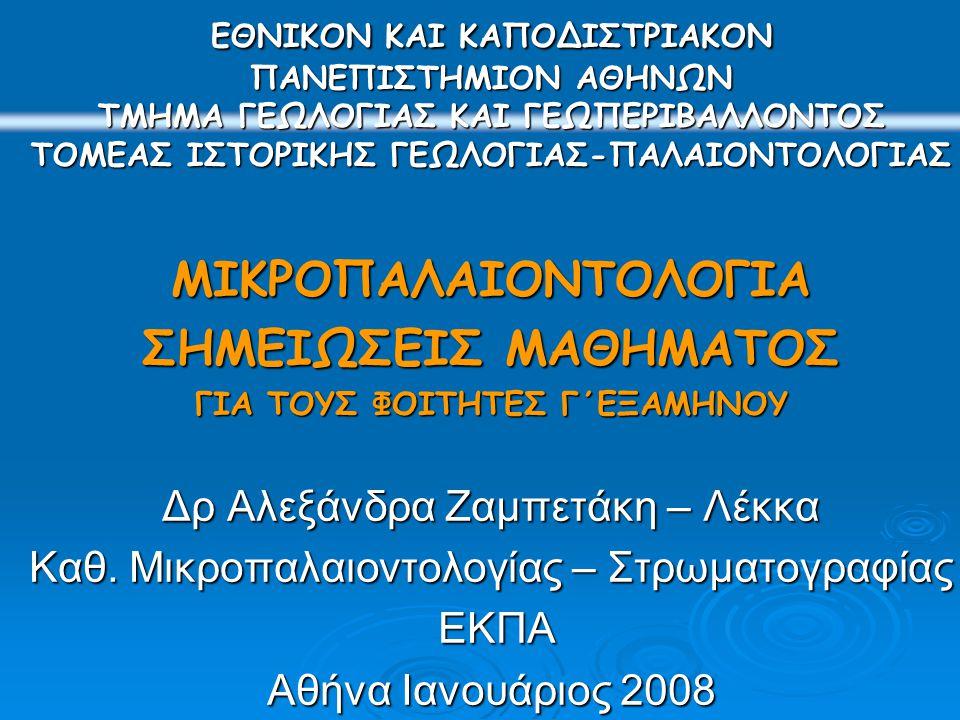 ΕΘΝΙΚΟΝ ΚΑΙ ΚΑΠΟΔΙΣΤΡΙΑΚΟΝ ΠΑΝΕΠΙΣΤΗΜΙΟΝ ΑΘΗΝΩΝ TΜΗΜΑ ΓΕΩΛΟΓΙΑΣ ΚΑΙ ΓΕΩΠΕΡΙΒΑΛΛΟΝΤΟΣ ΤΟΜΕΑΣ ΙΣΤΟΡΙΚΗΣ ΓΕΩΛΟΓΙΑΣ-ΠΑΛΑΙΟΝΤΟΛΟΓΙΑΣ ΜΙΚΡΟΠΑΛΑΙΟΝΤΟΛΟΓΙΑ ΣΗΜΕΙΩΣΕΙΣ ΜΑΘΗΜΑΤΟΣ ΓΙΑ ΤΟΥΣ ΦΟΙΤΗΤΕΣ Γ΄ΕΞΑΜΗΝΟΥ Δρ Αλεξάνδρα Ζαμπετάκη – Λέκκα Καθ.