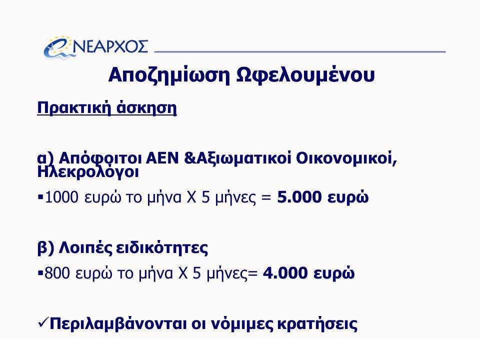Αποζημίωση Ωφελουμένου Πρακτική άσκηση α) Απόφοιτοι ΑΕΝ &Αξιωματικοί Οικονομικοί, Ηλεκρολόγοι  1000 ευρώ το μήνα Χ 5 μήνες = 5.000 ευρώ β) Λοιπές ειδικότητες  800 ευρώ το μήνα Χ 5 μήνες= 4.000 ευρώ  Περιλαμβάνονται οι νόμιμες κρατήσεις