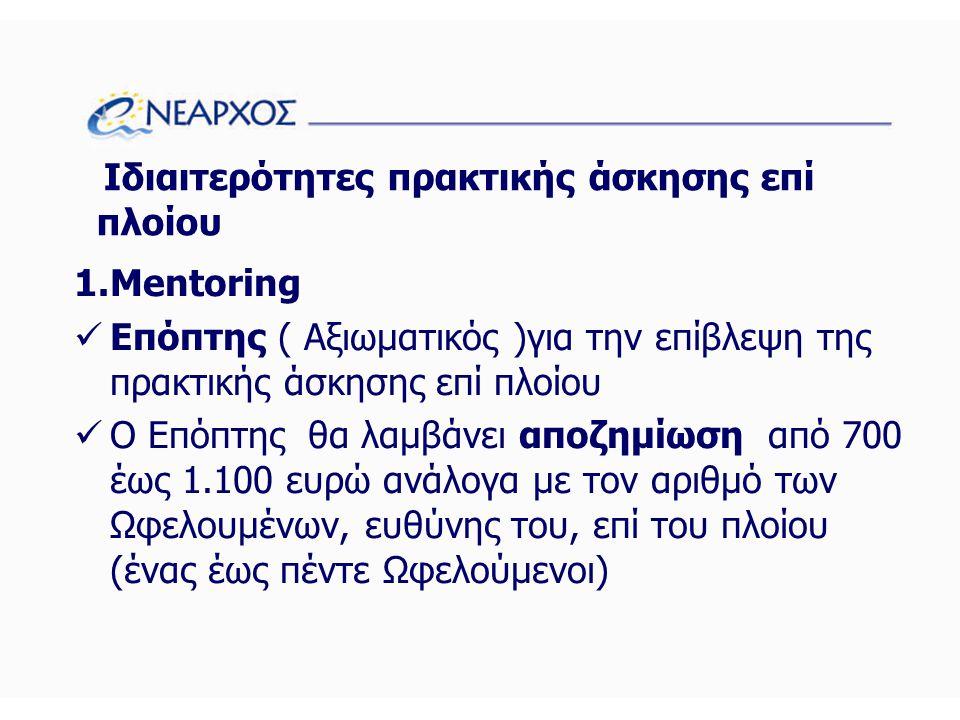 Ιδιαιτερότητες πρακτικής άσκησης επί πλοίου 1.Mentoring  Επόπτης ( Αξιωματικός )για την επίβλεψη της πρακτικής άσκησης επί πλοίου  Ο Επόπτης θα λαμβάνει αποζημίωση από 700 έως 1.100 ευρώ ανάλογα με τον αριθμό των Ωφελουμένων, ευθύνης του, επί του πλοίου (ένας έως πέντε Ωφελούμενοι)