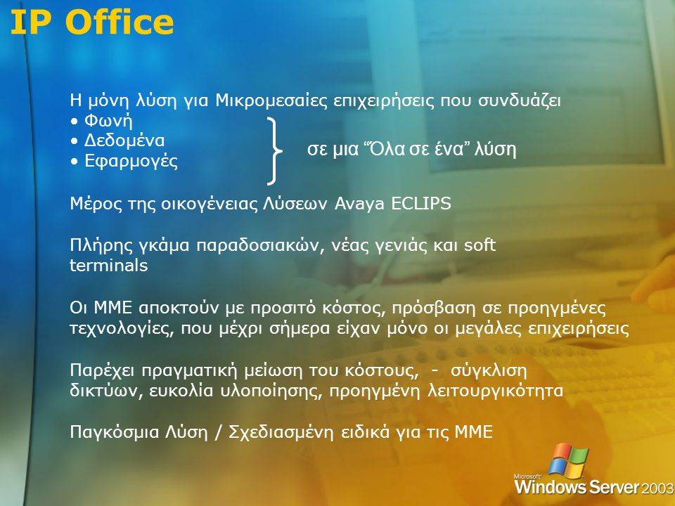 IP Office Μέρος της οικογένειας Λύσεων Avaya ECLIPS Πλήρης γκάμα παραδοσιακών, νέας γενιάς και soft terminals Οι ΜΜΕ αποκτούν με προσιτό κόστος, πρόσβαση σε προηγμένες τεχνολογίες, που μέχρι σήμερα είχαν μόνο οι μεγάλες επιχειρήσεις Παρέχει πραγματική μείωση του κόστους, - σύγκλιση δικτύων, ευκολία υλοποίησης, προηγμένη λειτουργικότητα Παγκόσμια Λύση / Σχεδιασμένη ειδικά για τις ΜΜΕ Η μόνη λύση για Μικρομεσαίες επιχειρήσεις που συνδυάζει • Φωνή • Δεδομένα • Εφαρμογές σε μια Όλα σε ένα λύση