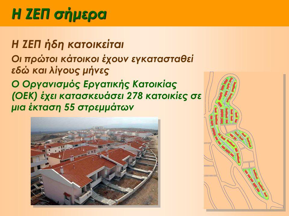 Η ΖΕΠ σήμερα Η ΖΕΠ ήδη κατοικείται Οι πρώτοι κάτοικοι έχουν εγκατασταθεί εδώ και λίγους μήνες Ο Οργανισμός Εργατικής Κατοικίας (ΟΕΚ) έχει κατασκευάσει 278 κατοικίες σε μια έκταση 55 στρεμμάτων