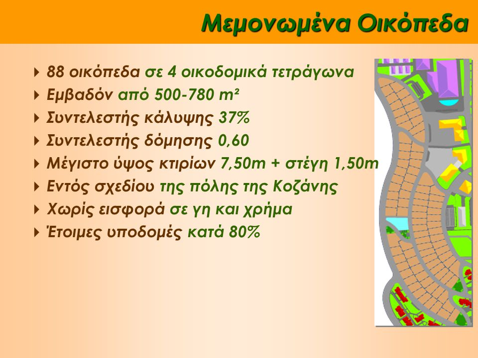 Μεμονωμένα Οικόπεδα  88 οικόπεδα σε 4 οικοδομικά τετράγωνα  Εμβαδόν από 500-780 m²  Συντελεστής κάλυψης 37%  Συντελεστής δόμησης 0,60  Μέγιστο ύψος κτιρίων 7,50m + στέγη 1,50m  Εντός σχεδίου της πόλης της Κοζάνης  Χωρίς εισφορά σε γη και χρήμα  Έτοιμες υποδομές κατά 80%