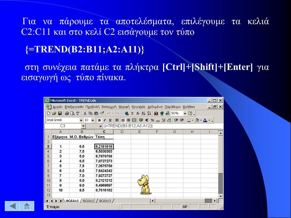 Για να πάρουμε τα αποτελέσματα, επιλέγουμε τα κελιά C2:C11 και στο κελί C2 εισάγουμε τον τύπο {=TREND(B2:B11;A2:A11)} στη συνέχεια πατάμε τα πλήκτρα [Ctrl]+[Shift]+[Enter] για εισαγωγή ως τύπο πίνακα.