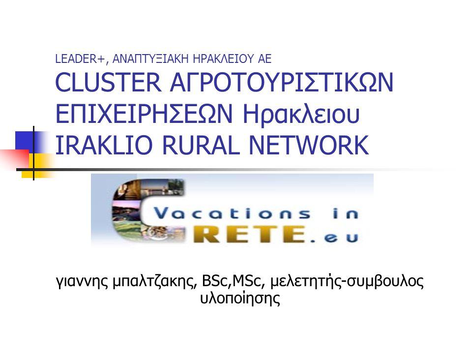LEADER+, ΑΝΑΠΤΥΞΙΑΚΗ ΗΡΑΚΛΕΙΟΥ AE CLUSTER ΑΓΡΟΤΟΥΡΙΣΤΙΚΩΝ ΕΠΙΧΕΙΡΗΣΕΩΝ Ηρακλειου IRAKLIO RURAL NETWORK γιαννης μπαλτζακης, BSc,MSc, μελετητής-συμβουλο