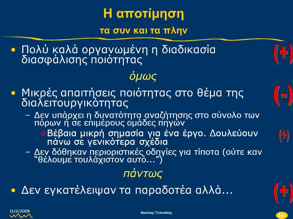 11/2/2008 Μανόλης Πεπονάκης 16 Η αποτίμηση τα συν και τα πλην •Πολύ καλά οργανωμένη η διαδικασία διασφάλισης ποιότητας όμως •Μικρές απαιτήσεις ποιότητ