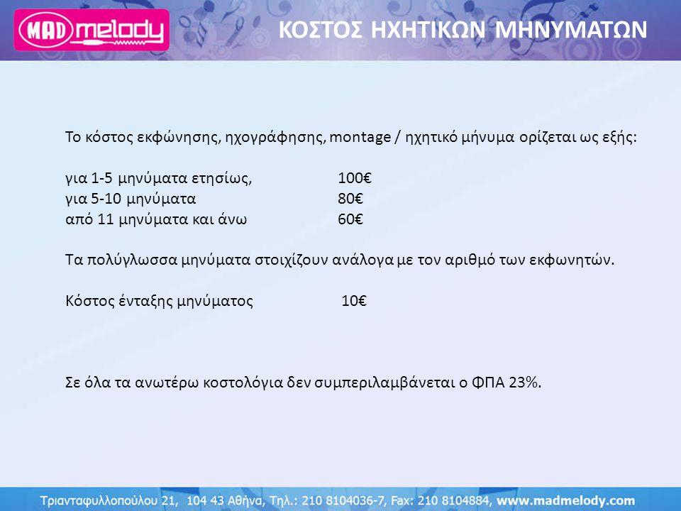 ΚΟΣΤΟΣ ΗΧΗΤΙΚΩΝ ΜΗΝΥΜΑΤΩΝ Το κόστος εκφώνησης, ηχογράφησης, montage / ηχητικό μήνυμα ορίζεται ως εξής: για 1-5 μηνύματα ετησίως, 100€ για 5-10 μηνύματ