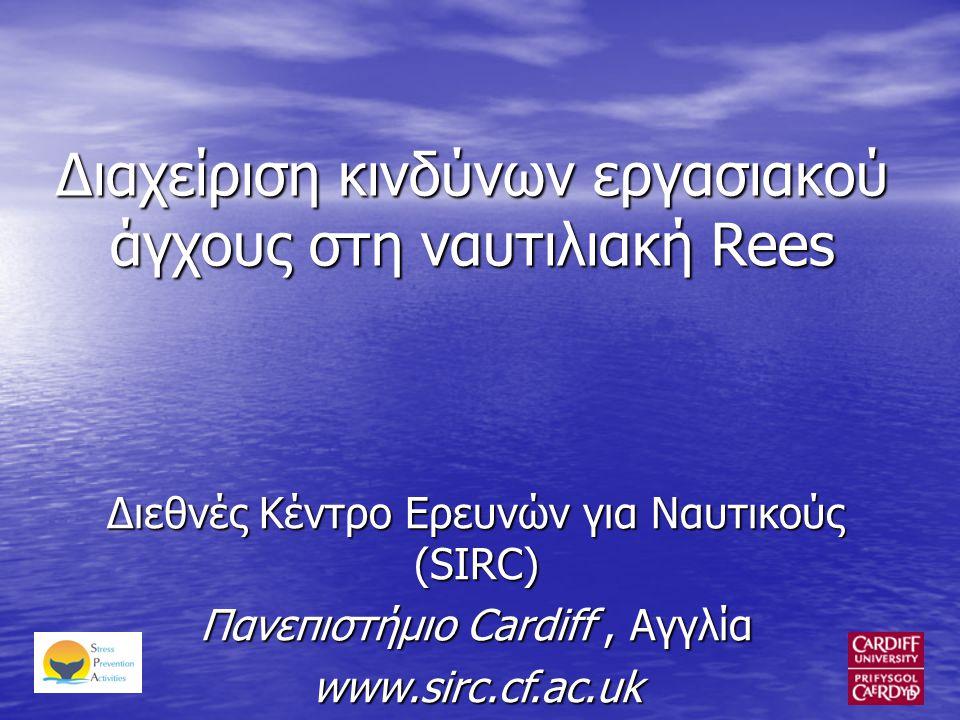 Διαχείριση κινδύνων εργασιακού άγχους στη ναυτιλιακή Rees Διεθνές Κέντρο Ερευνών για Ναυτικούς (SIRC) Πανεπιστήμιο Cardiff, Αγγλία www.sirc.cf.ac.uk