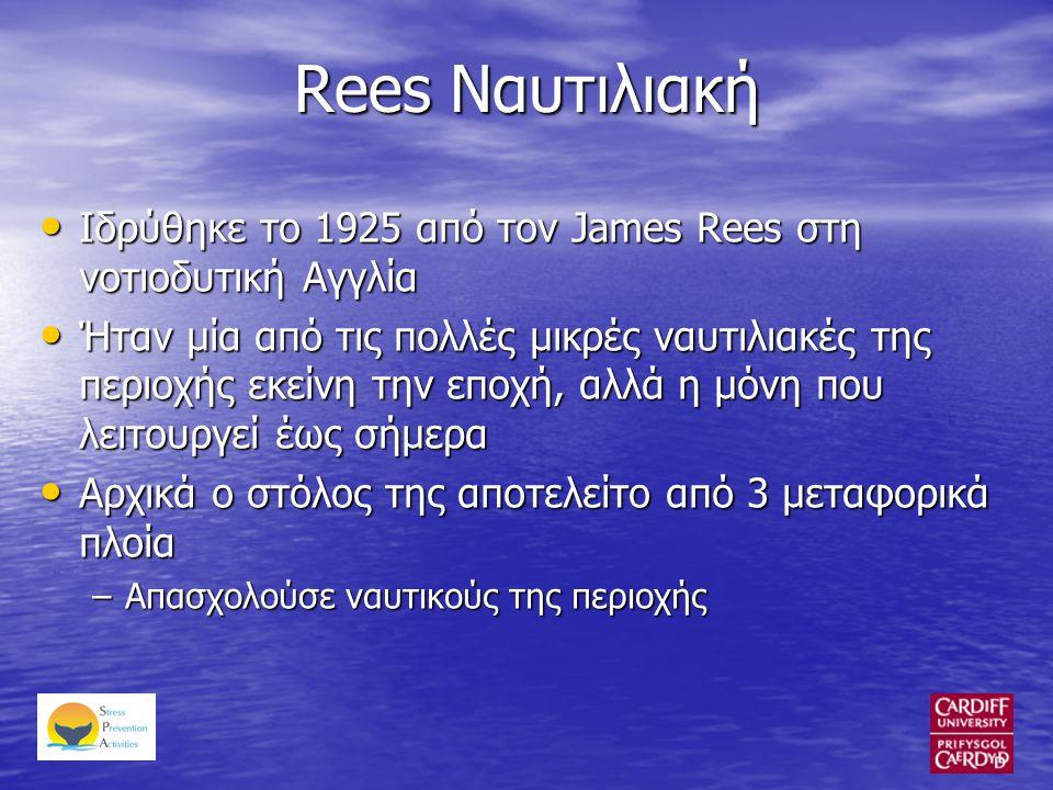 Rees Ναυτιλιακή • Ιδρύθηκε το 1925 από τον James Rees στη νοτιοδυτική Αγγλία • Ήταν μία από τις πολλές μικρές ναυτιλιακές της περιοχής εκείνη την εποχή, αλλά η μόνη που λειτουργεί έως σήμερα • Αρχικά ο στόλος της αποτελείτο από 3 μεταφορικά πλοία –Απασχολούσε ναυτικούς της περιοχής