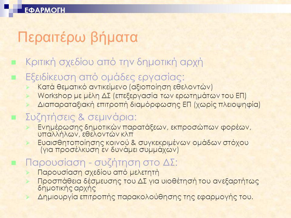 Περαιτέρω βήματα  Κριτική σχεδίου από την δημοτική αρχή  Εξειδίκευση από ομάδες εργασίας:  Κατά θεματικό αντικείμενο (αξιοποίηση εθελοντών)  Workshop με μέλη ΔΣ (επεξεργασία των ερωτημάτων του ΕΠ)  Διαπαραταξιακή επιτροπή διαμόρφωσης ΕΠ (χωρίς πλειοψηφία)  Συζητήσεις & σεμινάρια:  Ενημέρωσης δημοτικών παρατάξεων, εκπροσώπων φορέων, υπαλλήλων, εθελοντών κλπ  Ευαισθητοποίησης κοινού & συγκεκριμένων ομάδων στόχου (για προσέλκυση εν δυνάμει συμμάχων)  Παρουσίαση - συζήτηση στο ΔΣ:  Παρουσίαση σχεδίου από μελετητή  Προσπάθεια δέσμευσης του ΔΣ για υιοθέτησή του ανεξαρτήτως δημοτικής αρχής  Δημιουργία επιτροπής παρακολούθησης της εφαρμογής του.