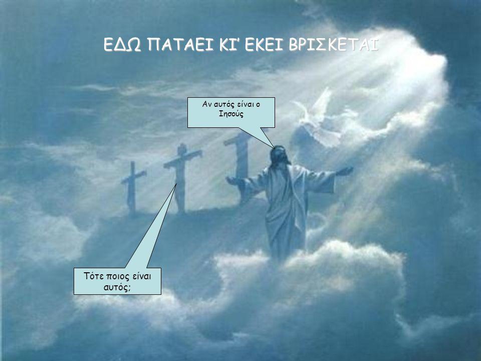 ΕΔΩ ΠΑΤΑΕΙ ΚΙ' ΕΚΕΙ ΒΡΙΣΚΕΤΑΙ Αν αυτός είναι ο Ιησούς Τότε ποιος είναι αυτός;