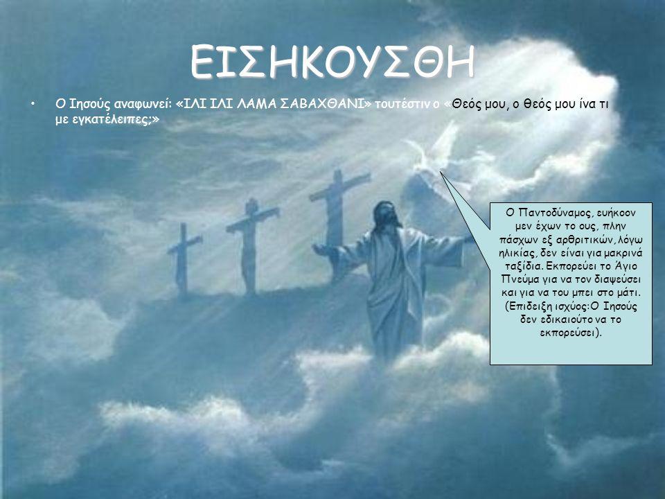 ΕΙΣΗΚΟΥΣΘΗ •Ο Ιησούς αναφωνεί: «ΙΛΙ ΙΛΙ ΛΑΜΑ ΣΑΒΑΧΘΑΝΙ» τουτέστιν ο «Θεός μου, ο θεός μου ίνα τι με εγκατέλειπες;» Ο Παντοδύναμος, ευήκοον μεν έχων το ους, πλην πάσχων εξ αρθριτικών, λόγω ηλικίας, δεν είναι για μακρινά ταξίδια.