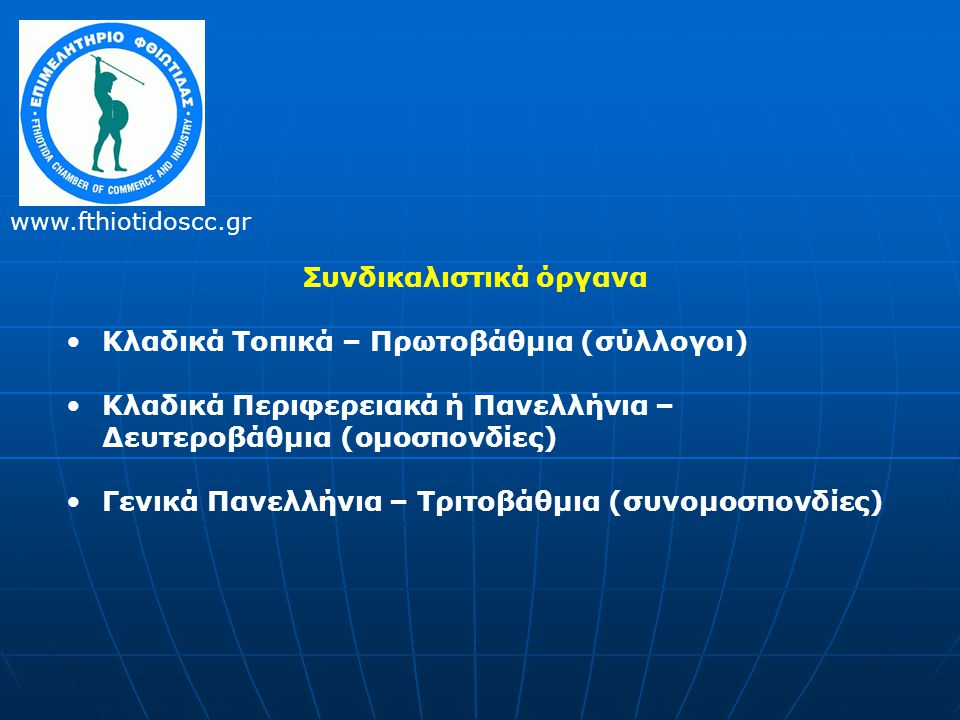 Συνδικαλιστικά όργανα •Κλαδικά Τοπικά – Πρωτοβάθμια (σύλλογοι) •Κλαδικά Περιφερειακά ή Πανελλήνια – Δευτεροβάθμια (ομοσπονδίες) •Γενικά Πανελλήνια – Τριτοβάθμια (συνομοσπονδίες) www.fthiotidoscc.gr