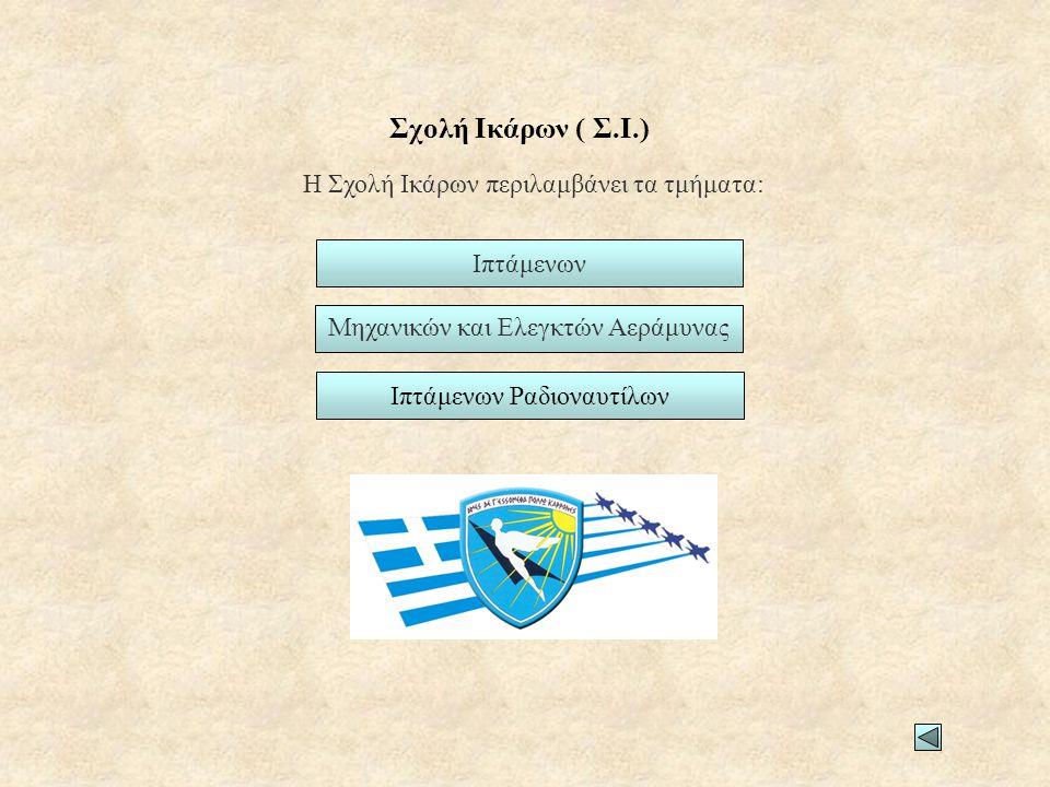 Σχολή Ικάρων ( Σ.Ι.) Η Σχολή Ικάρων περιλαμβάνει τα τμήματα: Ιπτάμενων Μηχανικών και Ελεγκτών Αεράμυνας Ιπτάμενων Ραδιοναυτίλων