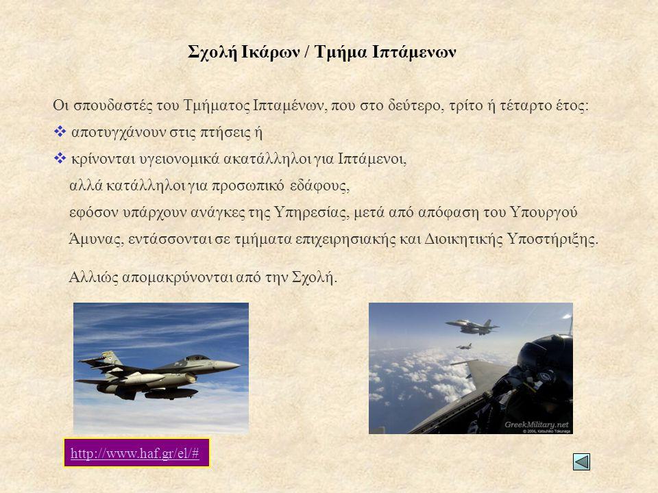Σχολή Ικάρων / Τμήμα Ιπτάμενων Οι σπουδαστές του Τμήματος Ιπταμένων, που στο δεύτερο, τρίτο ή τέταρτο έτος:  αποτυγχάνουν στις πτήσεις ή  κρίνονται υγειονομικά ακατάλληλοι για Ιπτάμενοι, αλλά κατάλληλοι για προσωπικό εδάφους, εφόσον υπάρχουν ανάγκες της Υπηρεσίας, μετά από απόφαση του Υπουργού Άμυνας, εντάσσονται σε τμήματα επιχειρησιακής και Διοικητικής Υποστήριξης.