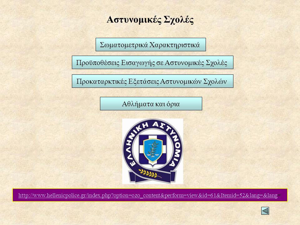 Αστυνομικές Σχολές Σωματομετρικά Χαρακτηριστικά Προϋποθέσεις Εισαγωγής σε Αστυνομικές Σχολές Αθλήματα και όρια Προκαταρκτικές Εξετάσεις Αστυνομικών Σχολών http://www.hellenicpolice.gr/index.php?option=ozo_content&perform=view&id=61&Itemid=52&lang=&langhttp://www.hellenicpolice.gr/index.php?option=ozo_content&perform=view&id=61&Itemid=52&lang=&lang=