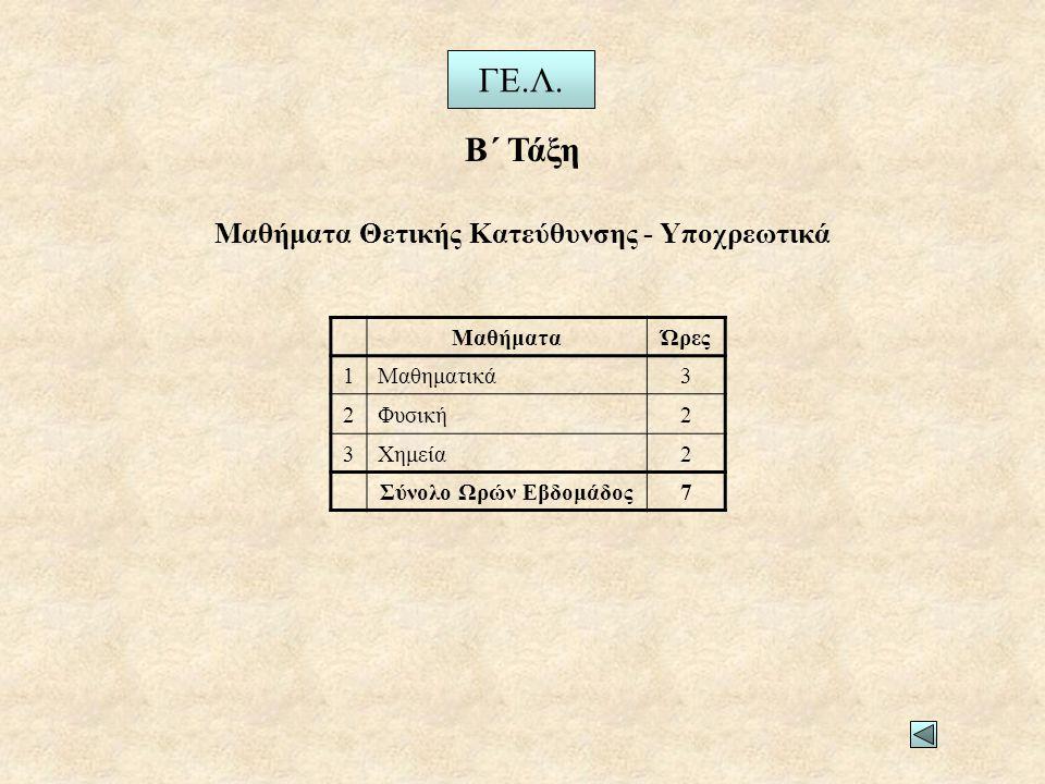 ΜαθήματαΏρες 1Μαθηματικά3 2Φυσική2 3Χημεία2 Σύνολο Ωρών Εβδομάδος7 Μαθήματα Θετικής Κατεύθυνσης - Υποχρεωτικά Β΄ Τάξη ΓΕ.Λ.