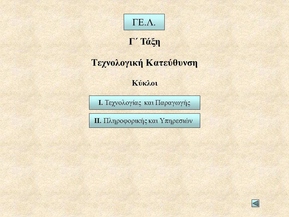 Τεχνολογική Κατεύθυνση ΓΕ.Λ. Γ΄ Τάξη Ι. Τεχνολογίας και Παραγωγής ΙΙ. Πληροφορικής και Υπηρεσιών Κύκλοι