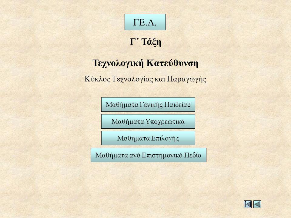 Κύκλος Τεχνολογίας και Παραγωγής Μαθήματα Γενικής Παιδείας ΓΕ.Λ. Γ΄ Τάξη Τεχνολογική Κατεύθυνση Μαθήματα Υποχρεωτικά Μαθήματα Επιλογής Μαθήματα ανά Επ