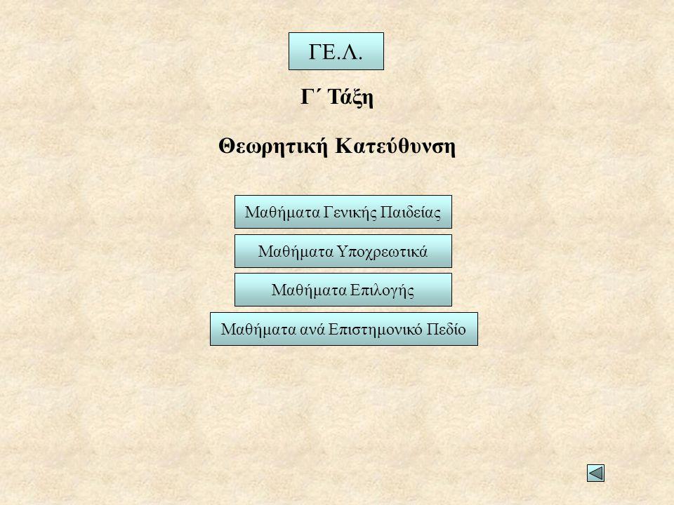 Θεωρητική Κατεύθυνση ΓΕ.Λ. Γ΄ Τάξη Μαθήματα Γενικής Παιδείας Μαθήματα Υποχρεωτικά Μαθήματα Επιλογής Μαθήματα ανά Επιστημονικό Πεδίο