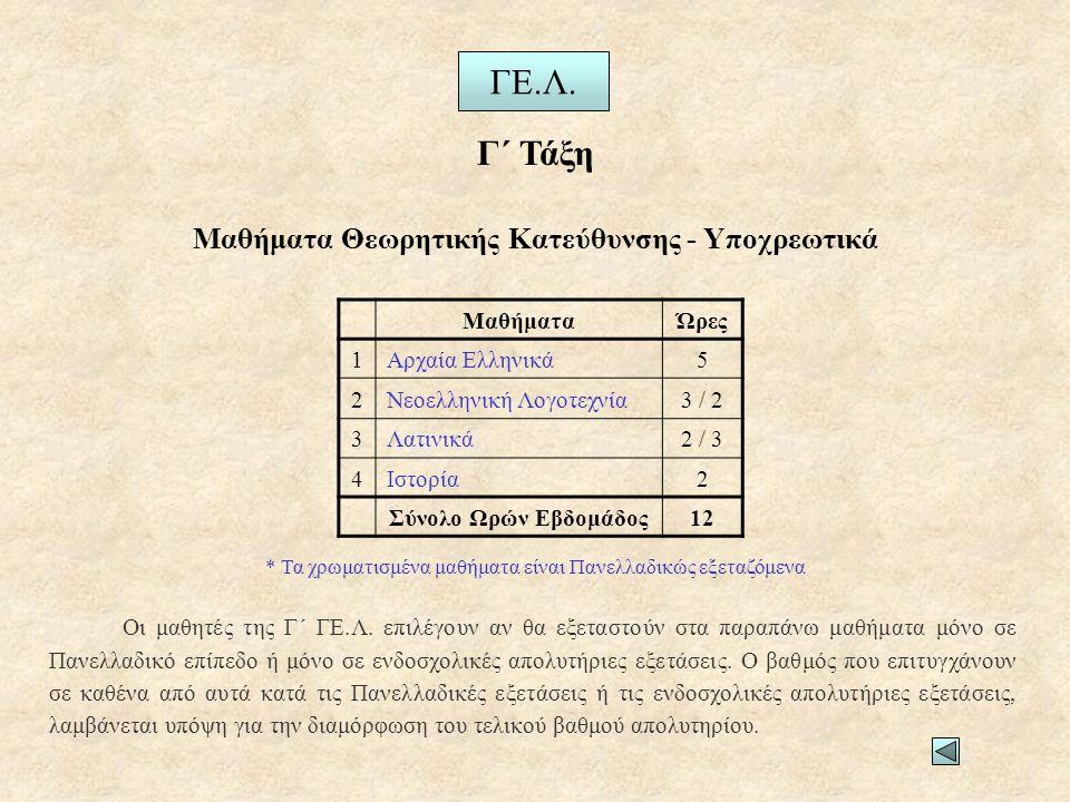 Μαθήματα Θεωρητικής Κατεύθυνσης - Υποχρεωτικά Γ΄ Τάξη ΓΕ.Λ. ΜαθήματαΏρες 1Αρχαία Ελληνικά5 2Νεοελληνική Λογοτεχνία3 / 2 3Λατινικά2 / 3 4Ιστορία2 Σύνολ