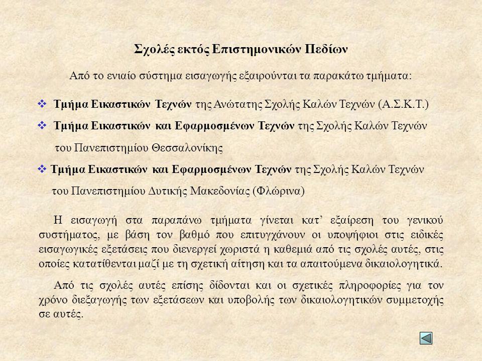 Από το ενιαίο σύστημα εισαγωγής εξαιρούνται τα παρακάτω τμήματα:  Τμήμα Εικαστικών Τεχνών της Ανώτατης Σχολής Καλών Τεχνών (Α.Σ.Κ.Τ.)  Τμήμα Εικαστικών και Εφαρμοσμένων Τεχνών της Σχολής Καλών Τεχνών του Πανεπιστημίου Θεσσαλονίκης  Τμήμα Εικαστικών και Εφαρμοσμένων Τεχνών της Σχολής Καλών Τεχνών του Πανεπιστημίου Δυτικής Μακεδονίας (Φλώρινα) Η εισαγωγή στα παραπάνω τμήματα γίνεται κατ' εξαίρεση του γενικού συστήματος, με βάση τον βαθμό που επιτυγχάνουν οι υποψήφιοι στις ειδικές εισαγωγικές εξετάσεις που διενεργεί χωριστά η καθεμιά από τις σχολές αυτές, στις οποίες κατατίθενται μαζί με τη σχετική αίτηση και τα απαιτούμενα δικαιολογητικά.