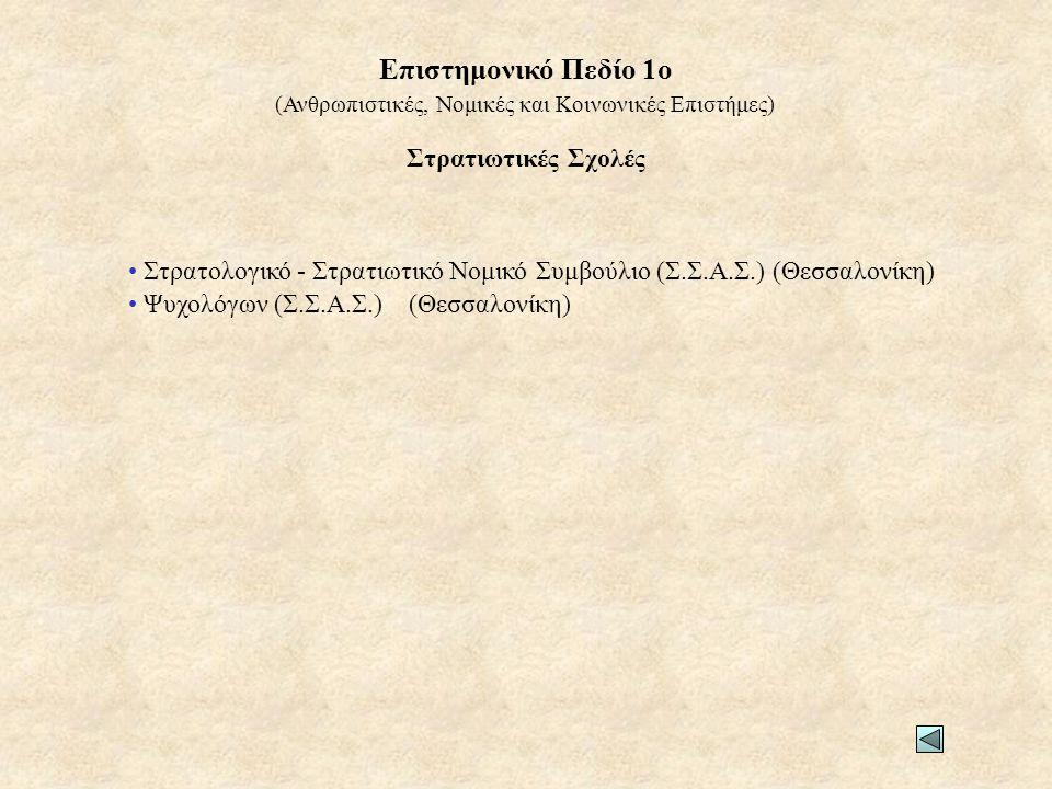 Στρατιωτικές Σχολές • Στρατολογικό - Στρατιωτικό Νομικό Συμβούλιο (Σ.Σ.Α.Σ.) (Θεσσαλονίκη) • Ψυχολόγων (Σ.Σ.Α.Σ.) (Θεσσαλονίκη) (Ανθρωπιστικές, Νομικές και Κοινωνικές Επιστήμες) Επιστημονικό Πεδίο 1ο