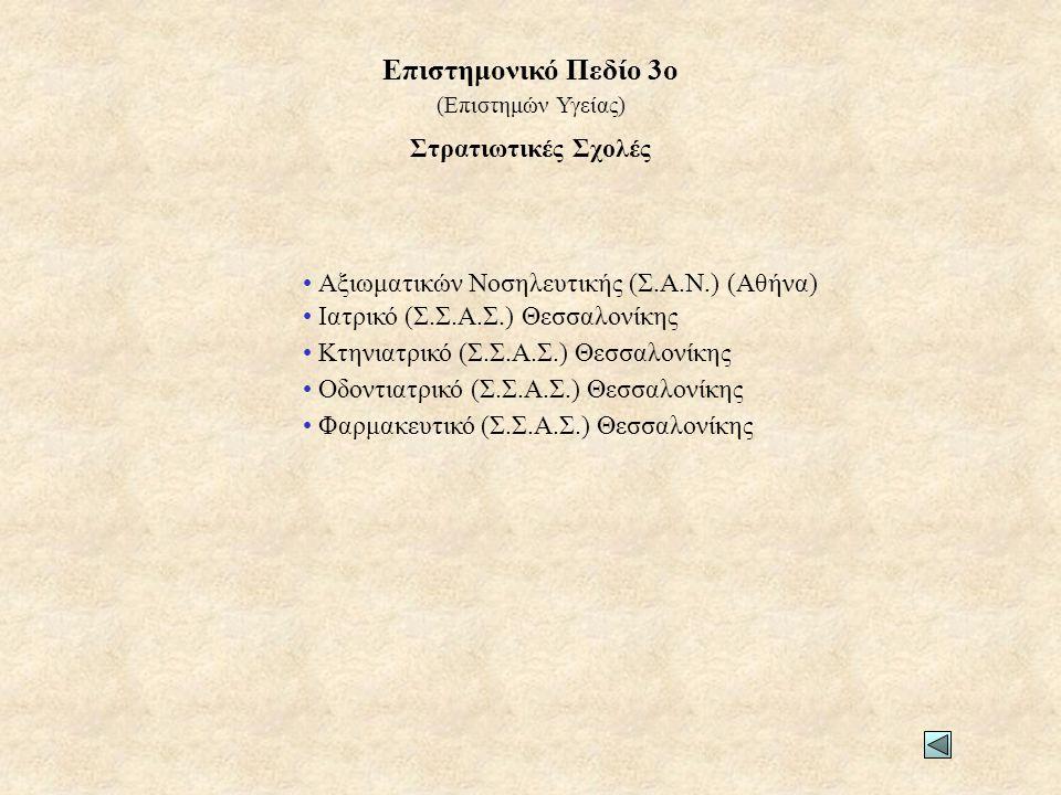 Στρατιωτικές Σχολές • Αξιωματικών Νοσηλευτικής (Σ.Α.Ν.) (Αθήνα) • Ιατρικό (Σ.Σ.Α.Σ.) Θεσσαλονίκης • Κτηνιατρικό (Σ.Σ.Α.Σ.) Θεσσαλονίκης • Οδοντιατρικό