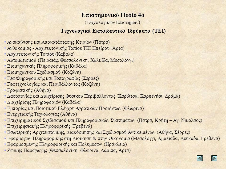 Τεχνολογικά Εκπαιδευτικά Ιδρύματα (ΤΕΙ) • Ανακαίνισης και Αποκατάστασης Κτιρίων (Πάτρα) • Ανθοκομίας - Αρχιτεκτονικής Τοπίου ΤΕΙ Ηπείρου (Άρτα) • Αρχιτεκτονικής Τοπίου (Καβάλα) • Αυτοματισμού (Πειραιάς, Θεσσαλονίκη, Χαλκίδα, Μεσολόγγι) • Βιομηχανικής Πληροφορικής (Καβάλα) • Βιομηχανικού Σχεδιασμού (Κοζάνη) • Γεωπληροφορικής και Τοπογραφίας (Σέρρες) • Γεωτεχνολογίας και Περιβάλλοντος (Κοζάνη) • Γραφιστικής (Αθήνα) • Δασοπονίας και Διαχείρισης Φυσικού Περιβάλλοντος (Καρδίτσα, Καρπενήσι, Δράμα) • Διαχείρισης Πληροφοριών (Καβάλα) • Εμπορίας και Ποιοτικού Ελέγχου Αγροτικών Προϊόντων (Φλώρινα) • Ενεργειακής Τεχνολογίας (Αθήνα) • Επιχειρηματικού Σχεδιασμού και Πληροφοριακών Συστημάτων (Πάτρα, Κρήτη – Αγ.
