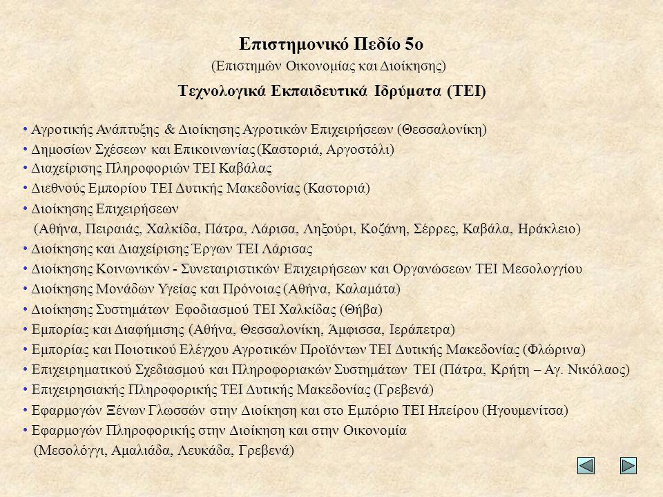 Τεχνολογικά Εκπαιδευτικά Ιδρύματα (ΤΕΙ) • Αγροτικής Ανάπτυξης & Διοίκησης Αγροτικών Επιχειρήσεων (Θεσσαλονίκη) • Δημοσίων Σχέσεων και Επικοινωνίας (Καστοριά, Αργοστόλι) • Διαχείρισης Πληροφοριών ΤΕΙ Καβάλας • Διεθνούς Εμπορίου ΤΕΙ Δυτικής Μακεδονίας (Καστοριά) • Διοίκησης Επιχειρήσεων (Αθήνα, Πειραιάς, Χαλκίδα, Πάτρα, Λάρισα, Ληξούρι, Κοζάνη, Σέρρες, Καβάλα, Ηράκλειο) • Διοίκησης και Διαχείρισης Έργων ΤΕΙ Λάρισας • Διοίκησης Κοινωνικών - Συνεταιριστικών Επιχειρήσεων και Οργανώσεων ΤΕΙ Μεσολογγίου • Διοίκησης Μονάδων Υγείας και Πρόνοιας (Αθήνα, Καλαμάτα) • Διοίκησης Συστημάτων Εφοδιασμού ΤΕΙ Χαλκίδας (Θήβα) • Εμπορίας και Διαφήμισης (Αθήνα, Θεσσαλονίκη, Άμφισσα, Ιεράπετρα) • Εμπορίας και Ποιοτικού Ελέγχου Αγροτικών Προϊόντων ΤΕΙ Δυτικής Μακεδονίας (Φλώρινα) • Επιχειρηματικού Σχεδιασμού και Πληροφοριακών Συστημάτων ΤΕΙ (Πάτρα, Κρήτη – Αγ.