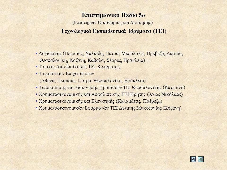 Τεχνολογικά Εκπαιδευτικά Ιδρύματα (ΤΕΙ) • Λογιστικής (Πειραιάς, Χαλκίδα, Πάτρα, Μεσολόγγι, Πρέβεζα, Λάρισα, Θεσσαλονίκη, Κοζάνη, Καβάλα, Σέρρες, Ηράκλειο) • Τοπικής Αυτοδιοίκησης ΤΕΙ Καλαμάτας • Τουριστικών Επιχειρήσεων (Αθήνα, Πειραιάς, Πάτρα, Θεσσαλονίκη, Ηράκλειο) • Τυποποίησης και Διακίνησης Προϊόντων ΤΕΙ Θεσσαλονίκης (Κατερίνη) • Χρηματοοικονομικής και Ασφαλιστικής ΤΕΙ Κρήτης (Άγιος Νικόλαος) • Χρηματοοικονομικής και Ελεγκτικής (Καλαμάτας, Πρέβεζα) • Χρηματοοικονομικών Εφαρμογών ΤΕΙ Δυτικής Μακεδονίας (Κοζάνη) (Επιστημών Οικονομίας και Διοίκησης) Επιστημονικό Πεδίο 5ο
