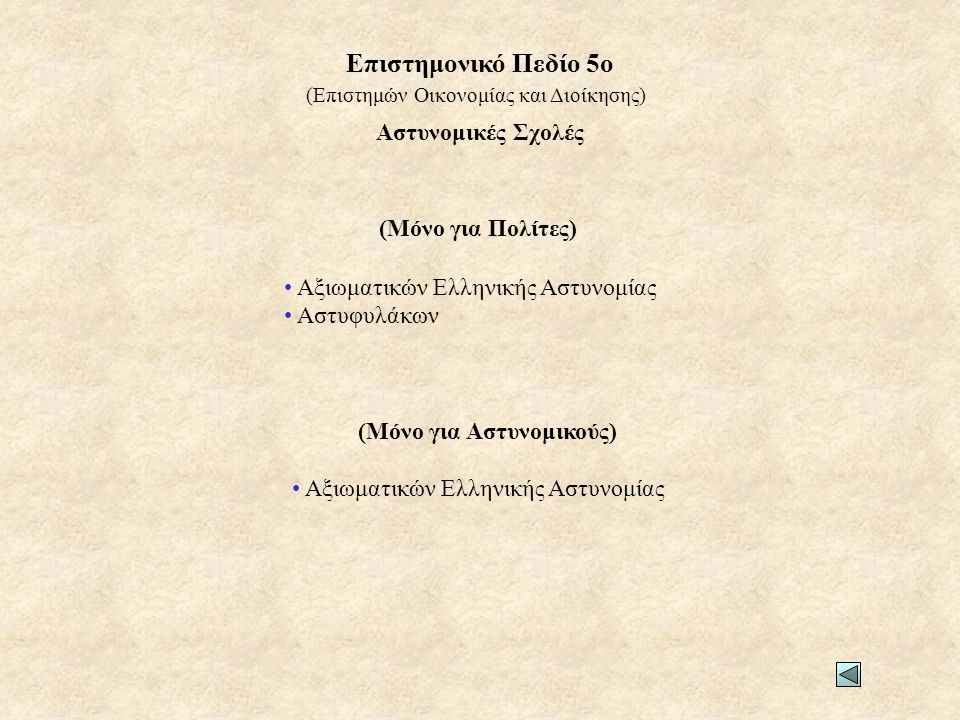 Αστυνομικές Σχολές (Μόνο για Πολίτες) • Αξιωματικών Ελληνικής Αστυνομίας • Αστυφυλάκων (Μόνο για Αστυνομικούς) • Αξιωματικών Ελληνικής Αστυνομίας (Επιστημών Οικονομίας και Διοίκησης) Επιστημονικό Πεδίο 5ο