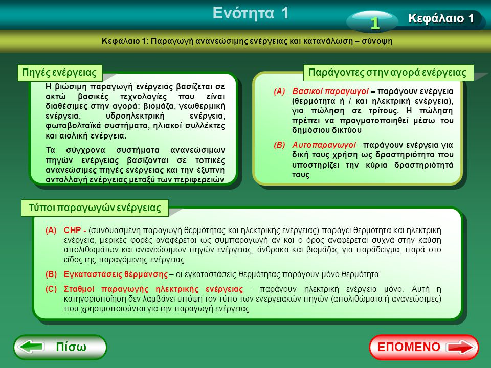 Ενότητα 2 Κεφάλαιο 3: Διαχείριση αλυσίδας παραγωγής Παραγωγοί ενέργειας ο τομέας των ανανεώσιμων πηγών παραγωγής μπορεί να διαιρεθεί σε τρεις κύριες ομάδες παραγωγών ανάλογα τις πρώτες ύλες και την τεχνολογία που χρησιμοποιείται (ανεξάρτητα από τον τύπο της παραγόμενης θερμότητας ή / και ηλεκτρικής ενέργειας) i Παραγωγοί καθαρής ενέργειας Παραγωγοί ενέργειαςΠαραγωγοί βιοκαυσίμων παραγωγοί καθαρής ενέργειας - ενέργεια που παράγεται από καθαρές πηγές ανανεώσιμης ενέργειας, όπως η ηλιακή, η αιολική ή η υδροηλεκτρική παραγωγοί ενέργειας - ενέργεια που παράγεται από τη διαδικασία καύσης που χρησιμοποιούν βιοκαύσιμα (στερεά ή υγρά), τα ορυκτά καύσιμα ή μικτή καύση των απολιθωμάτων και των βιοκαυσίμων (συνήθως στερεά βιομάζα) παραγωγοί βιοκαυσίμων - παραγωγή δευτερογενών φοέων ενέργειας, με τη μορφή στερεών (παλέτες για παράδειγμα) ή υγρών (βιοντίζελ βιοαιθανόλη για παράδειγμα), καυσίμων χρησιμοποιώντας διάφορα στερεά βιομάζα ή απόβλητα Πίσω στα περιεχόμενα Κεφάλαιο 3 1 ΕΠΟΜΕΝΟ