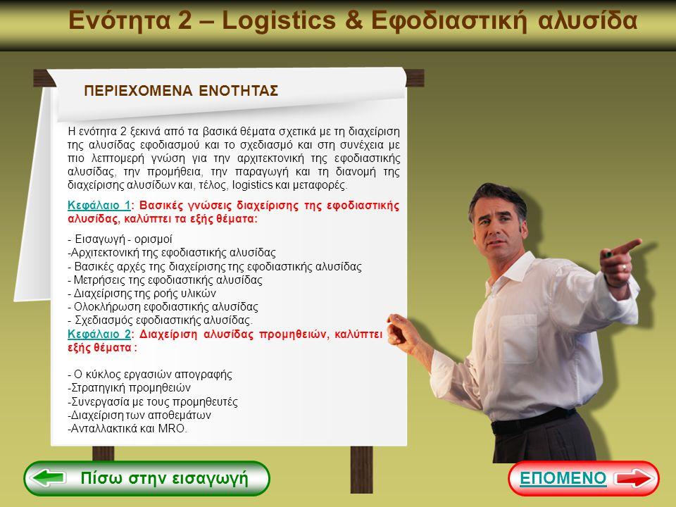 Ενότητα 2 – Logistics & Εφοδιαστική αλυσίδα Πίσω στην εισαγωγή ΠΕΡΙΕΧΟΜΕΝΑ ΕΝΟΤΗΤΑΣ Κεφάλαιο 3Κεφάλαιο 3: Διαχείριση αλυσίδας παραγωγής, καλύπτει τα εξής θέματα : -Εισαγωγή στη διαδικασία παραγωγής -Διαχείριση αλυσίδας παραγωγής -Προγραμματισμός παραγωγής -Λειτουργικός σχεδιασμός -Διαχείριση της συντήρησης Κεφάλαιο 4Κεφάλαιο 4: Διαχείριση αλυσίδας διανομής, καλύπτει τα εξής θέματα : - Εισαγωγή στη διαχείριση αλυσίδας διανομής -Εξισορρόπηση προσφοράς και ζήτησης -Τα έξυπνα δίκτυα -Συστήματα διανομής Κεφάλαιο 5Κεφάλαιο 5: Logistics και μεταφορές, καλύπτει τα εξής θέματα : -Εισαγωγή στην εφοδιαστική -Νέος ρόλος των logistics, η σύγκλιση με το μάρκετινγκ -Διαδικασίες Logistics -Ο στρατηγικός σχεδιασμός και η εξωτερική ανάθεση -Διαχείριση logisitcs παραγωγής και μεταφορές.