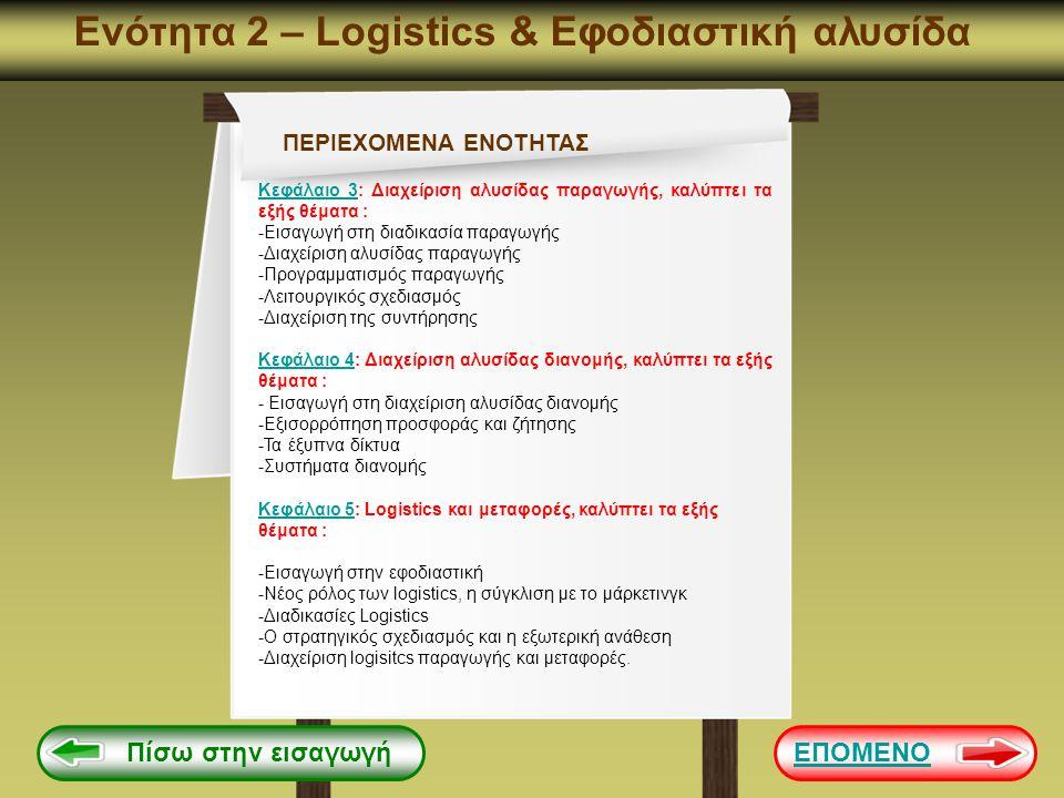 Ενότητα 2 Κεφάλαιο 5: Logistics και μεταφορές Logistics Δραστηριότητες Logistics logistics αποτελείται από τέσσερις αλληλένδετες και αλληλοεξαρτώμενες δραστηριότητες i Η ανταπόκριση των πελατών Προγραμματισμός απογραφής και διαχείριση Supply management Transportation Συνδέει τα logistics με τους πελάτες ή τους τελικούς καταναλωτές και τις πωλήσεις και δραστηριότητες / υπηρεσίες του μάρκετινγκ εντός της δομής της εταιρείας, την αναπτύσσοντας πολιτική για την εξυπηρέτηση πελατών, για την παραγγελιοληψία και την επεξεργασία, την τιμολόγηση και τις εισπράξεις καθώς και την παρακολούθηση της ικανοποίησης των πελατών Διατήρηση του δυνατόν χαμηλότερου επιπέδου αποθεμάτων ή παραγωγή ηλεκτρικής ενέργειας που θα ανταποκρίνεται στις απαιτήσεις των πελατών σύμφωνα με την πολιτική εξυπηρέτησης πελατών.