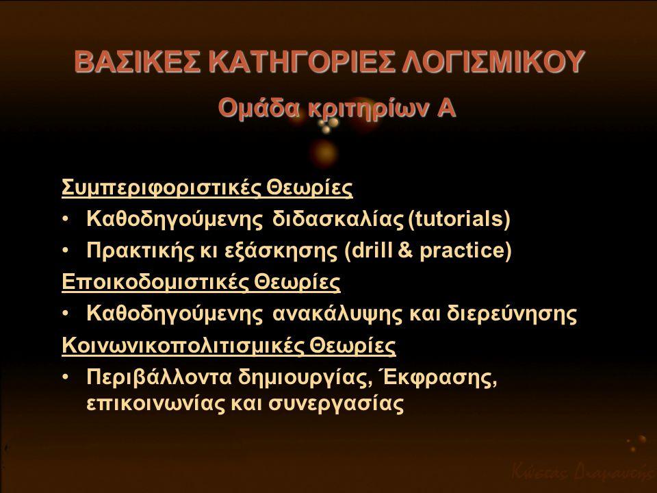 ΒΑΣΙΚΕΣ ΚΑΤΗΓΟΡΙΕΣ ΛΟΓΙΣΜΙΚΟΥ Ομάδα κριτηρίων Α Συμπεριφοριστικές Θεωρίες •Καθοδηγούμενης διδασκαλίας (tutorials) •Πρακτικής κι εξάσκησης (drill & pra