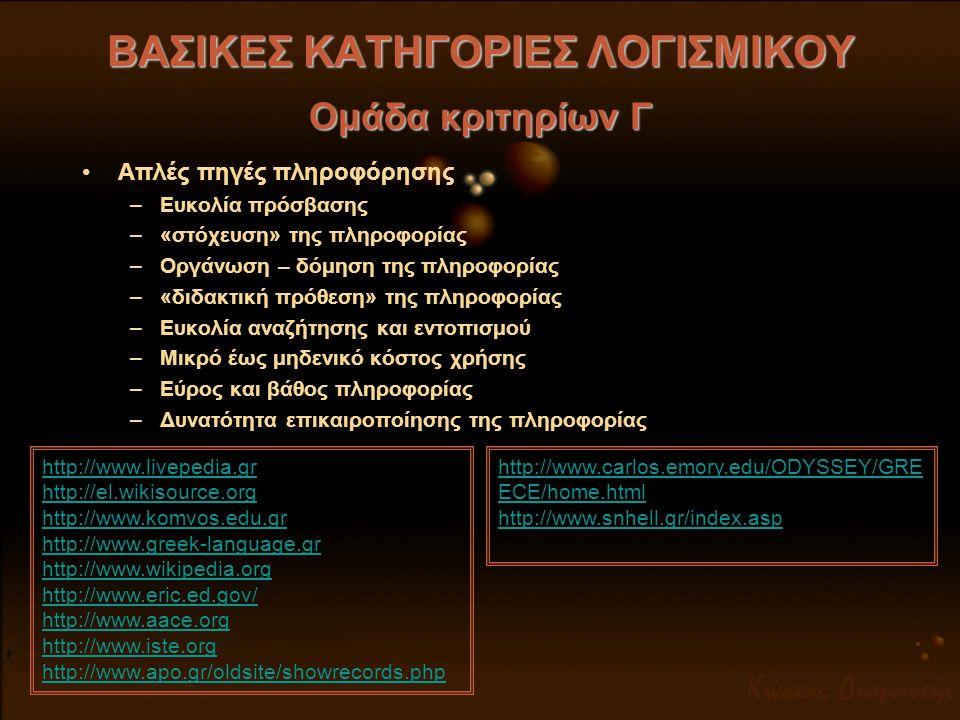 ΒΑΣΙΚΕΣ ΚΑΤΗΓΟΡΙΕΣ ΛΟΓΙΣΜΙΚΟΥ Ομάδα κριτηρίων Γ •Λογισμικά για διδασκαλία (tutorials, διδακτισμικά) –Πολύ διαδεδομένη κατηγορία –Όχι αποκλειστικά για σχολική χρήση http://www.kent.k12.wa.us/KSD/it/inst_tech/ProfDevelopment/tut_tech_tutorials.html http://www.w3schools.com http://www.pegaweb.com http://office.microsoft.com/el-gr/powerpoint/CH100668191032.aspx