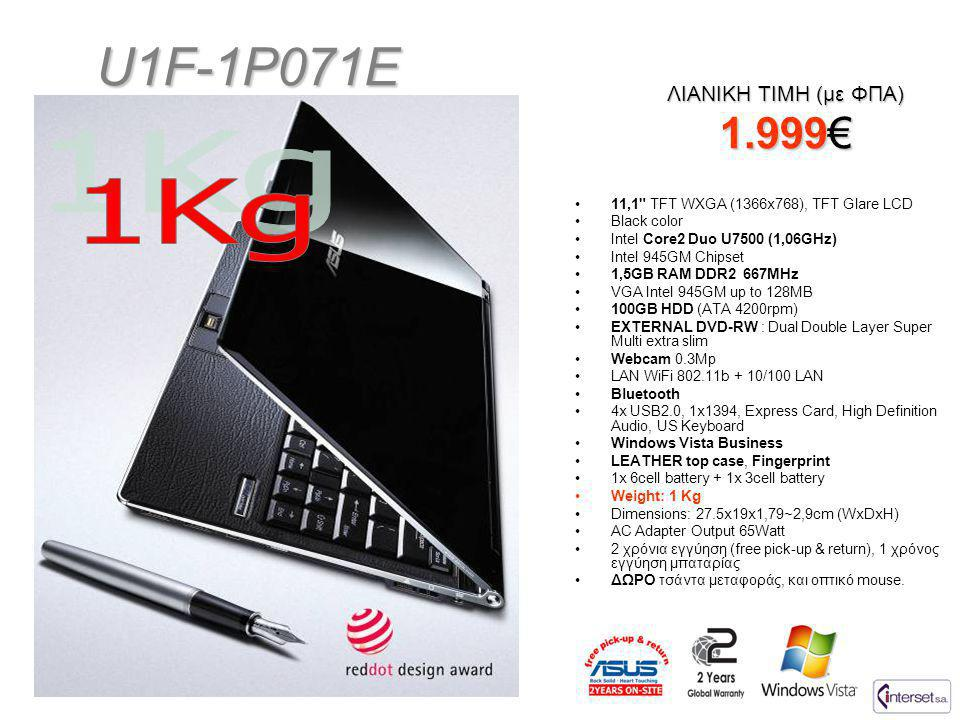 U1F-1P071E ΛΙΑΝΙΚΗ ΤΙΜΗ (με ΦΠΑ) 1.999€ •11,1 TFT WXGA (1366x768), TFT Glare LCD •Black color •Intel Core2 Duo U7500 (1,06GHz) •Intel 945GM Chipset •1,5GB RAM DDR2 667MHz •VGA Intel 945GM up to 128MB •100GB HDD (ATA 4200rpm) •EXTERNAL DVD-RW : Dual Double Layer Super Multi extra slim •Webcam 0.3Mp •LAN WiFi 802.11b + 10/100 LAN •Bluetooth •4x USB2.0, 1x1394, Express Card, High Definition Audio, US Keyboard •Windows Vista Business •LEATHER top case, Fingerprint •1x 6cell battery + 1x 3cell battery •Weight: 1 Kg •Dimensions: 27.5x19x1,79~2,9cm (WxDxH) •AC Adapter Output 65Watt •2 χρόνια εγγύηση (free pick-up & return), 1 χρόνος εγγύηση μπαταρίας •ΔΩΡΟ τσάντα μεταφοράς, και οπτικό mouse.