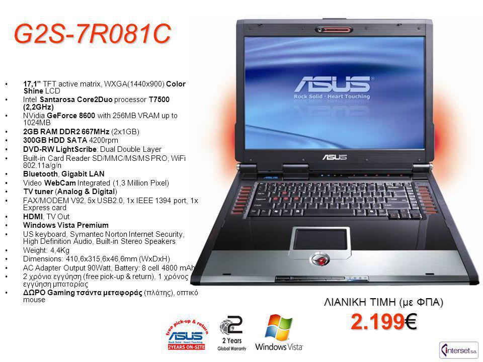 G2S-7R081C ΛΙΑΝΙΚΗ ΤΙΜΗ (με ΦΠΑ) 2.199€ •17,1 TFT active matrix, WXGA(1440x900) Color Shine LCD •Intel Santarosa Core2Duo processor T7500 (2,2GHz) •NVidia GeForce 8600 with 256MB VRAM up to 1024MB •2GB RAM DDR2 667MHz (2x1GB) •300GB HDD SATA 4200rpm •DVD-RW LightScribe: Dual Double Layer •Built-in Card Reader SD/MMC/MS/MS PRO, WiFi 802.11a/g/n •Bluetooth, Gigabit LAN •Video WebCam Integrated (1,3 Million Pixel) •TV tuner (Analog & Digital) •FAX/MODEM V92, 5x USB2.0, 1x IEEE 1394 port, 1x Express card •HDMI, TV Out •Windows Vista Premium •US keyboard, Symantec Norton Internet Security, High Definition Audio, Built-in Stereo Speakers •Weight: 4,4Kg •Dimensions: 410,6x315,6x46,6mm (WxDxH) •AC Adapter Output 90Watt, Battery: 8 cell 4800 mAh •2 χρόνια εγγύηση (free pick-up & return), 1 χρόνος εγγύηση μπαταρίας •ΔΩΡΟ Gaming τσάντα μεταφοράς (πλάτης), οπτικό mouse